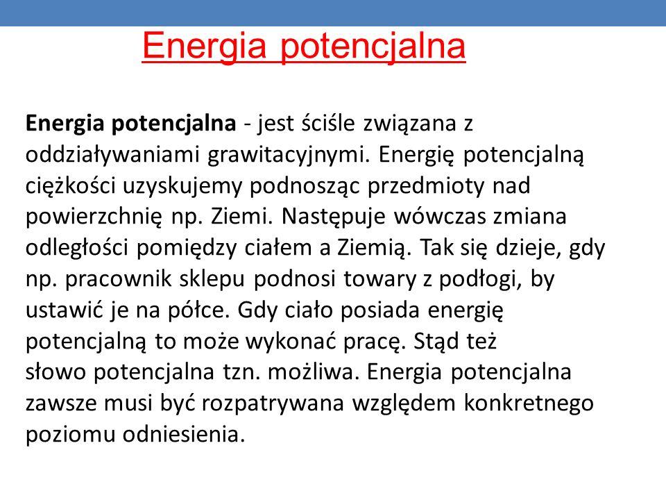Energia potencjalna Energia potencjalna - jest ściśle związana z oddziaływaniami grawitacyjnymi. Energię potencjalną ciężkości uzyskujemy podnosząc pr
