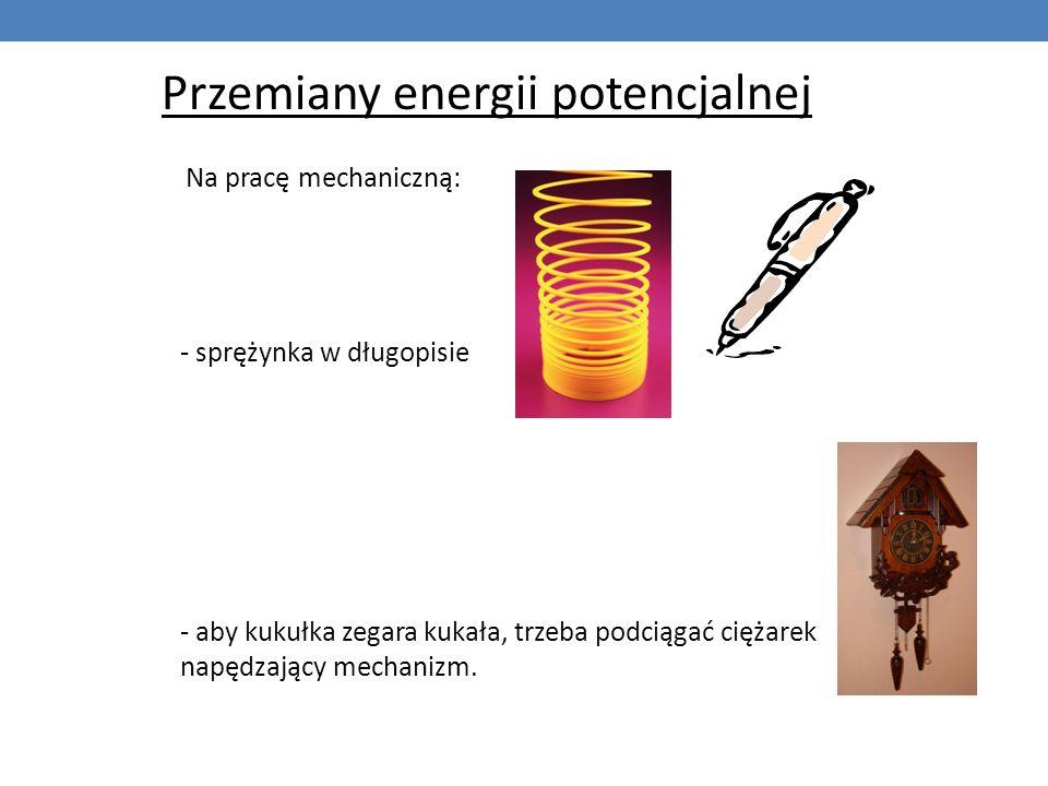 Przemiany energii potencjalnej Na pracę mechaniczną: - sprężynka w długopisie - aby kukułka zegara kukała, trzeba podciągać ciężarek napędzający mecha