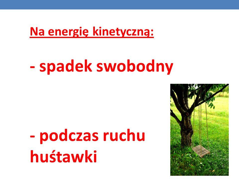 Na energię kinetyczną: - spadek swobodny - podczas ruchu huśtawki