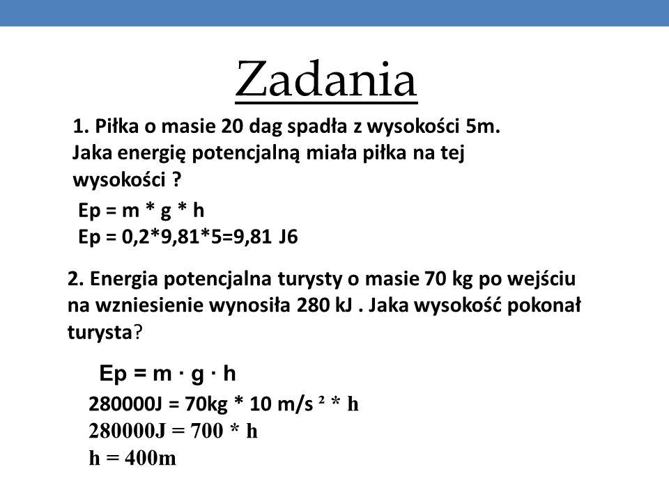 Zadania 1. Piłka o masie 20 dag spadła z wysokości 5m. Jaka energię potencjalną miała piłka na tej wysokości ? Ep = m * g * h Ep = 0,2*9,81*5=9,81 J6