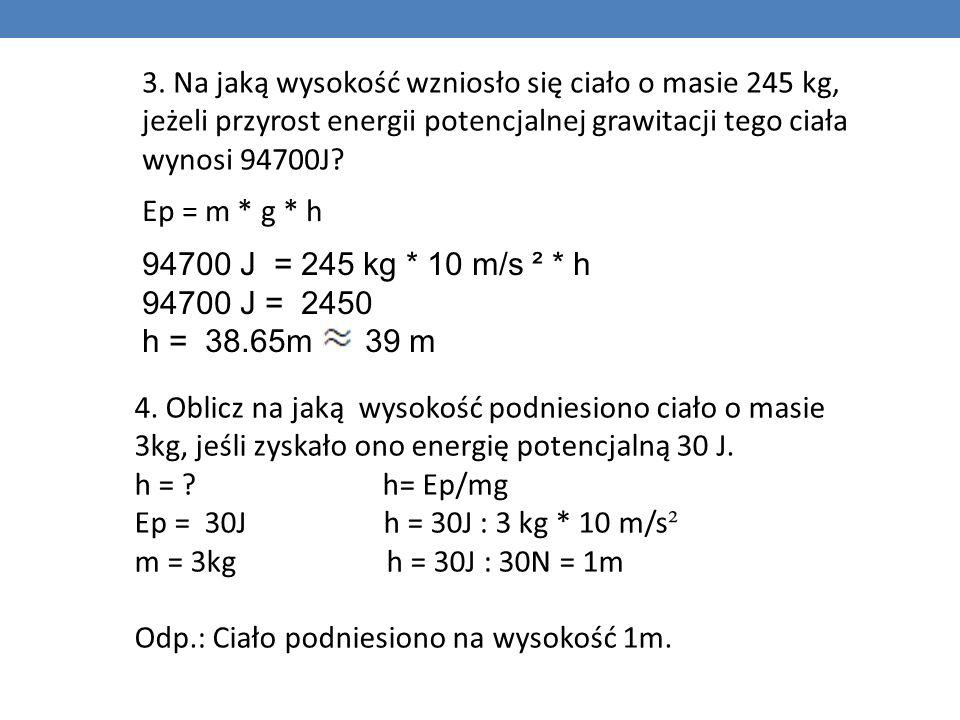 3. Na jaką wysokość wzniosło się ciało o masie 245 kg, jeżeli przyrost energii potencjalnej grawitacji tego ciała wynosi 94700J? Ep = m * g * h 94700