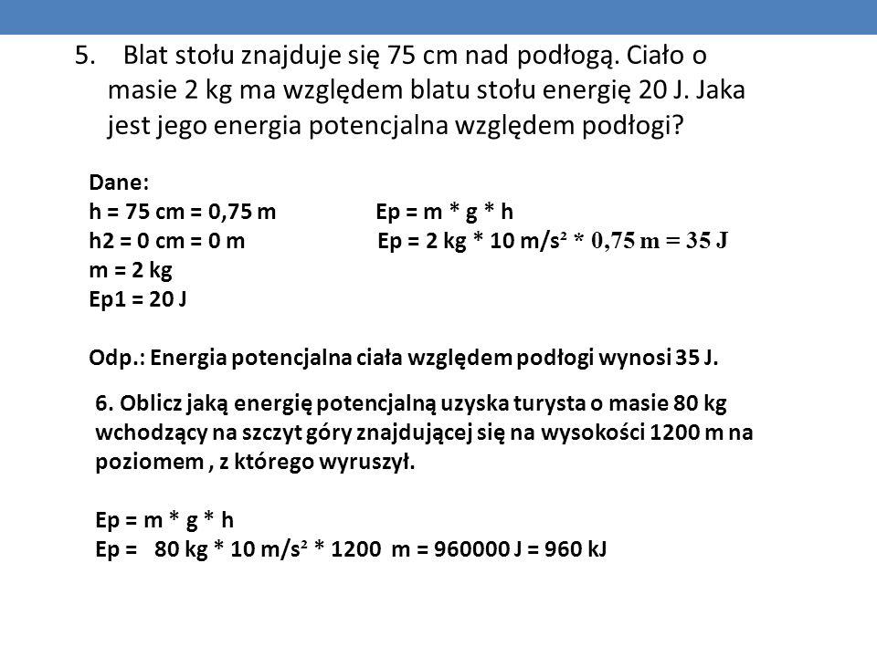 5. Blat stołu znajduje się 75 cm nad podłogą. Ciało o masie 2 kg ma względem blatu stołu energię 20 J. Jaka jest jego energia potencjalna względem pod