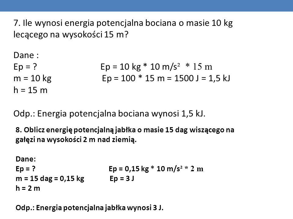 7. Ile wynosi energia potencjalna bociana o masie 10 kg lecącego na wysokości 15 m? Dane : Ep = ? Ep = 10 kg * 10 m/s ² * 15 m m = 10 kg Ep = 100 * 15