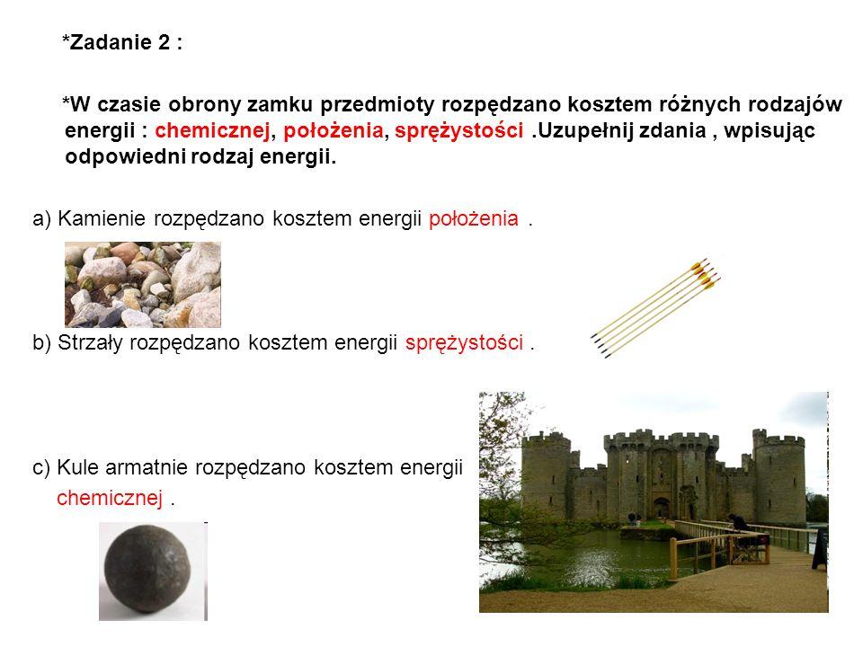 *Zadanie 2 : *W czasie obrony zamku przedmioty rozpędzano kosztem różnych rodzajów energii : chemicznej, położenia, sprężystości.Uzupełnij zdania, wpi