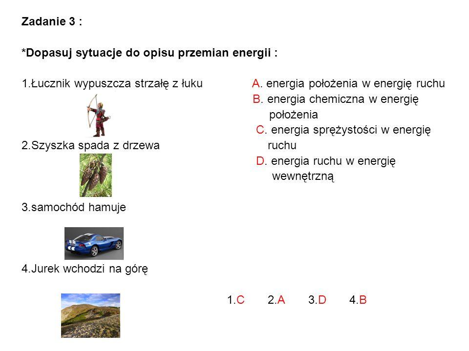 Zadanie 3 : *Dopasuj sytuacje do opisu przemian energii : 1.Łucznik wypuszcza strzałę z łuku A. energia położenia w energię ruchu B. energia chemiczna