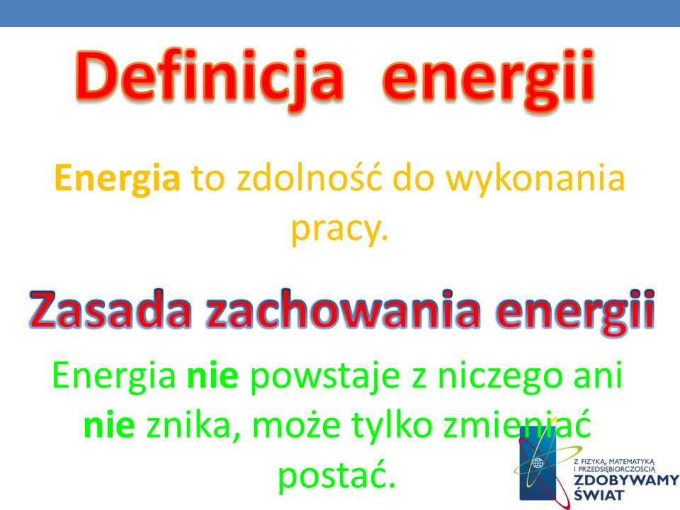 Energia to zdolność do wykonania pracy. Energia nie powstaje z niczego ani nie znika, może tylko zmieniać postać.