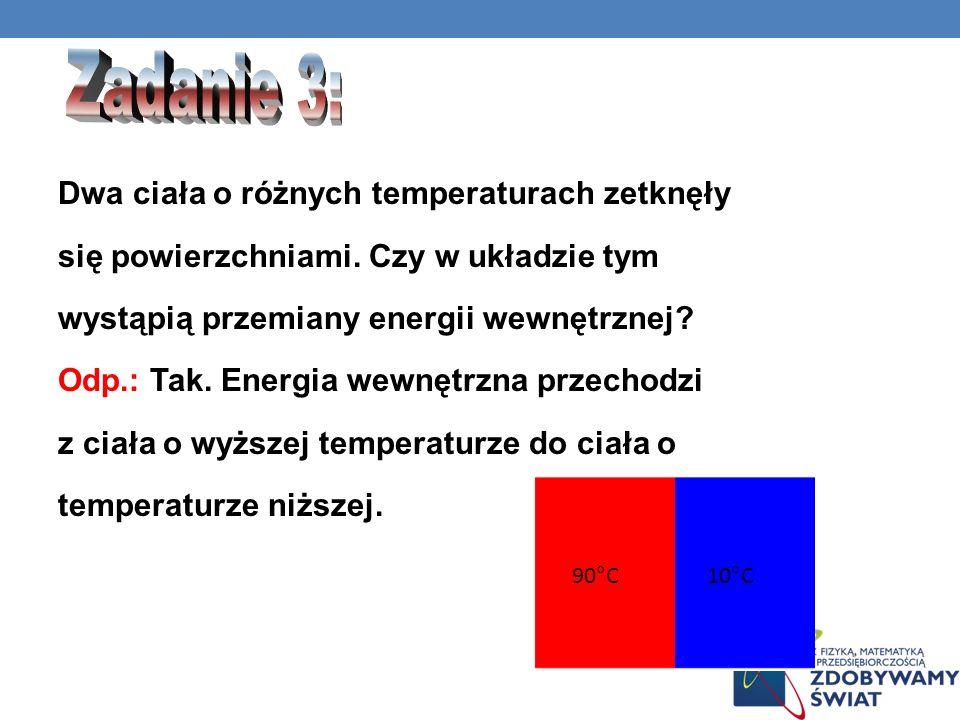 Dwa ciała o różnych temperaturach zetknęły się powierzchniami. Czy w układzie tym wystąpią przemiany energii wewnętrznej? Odp.: Tak. Energia wewnętrzn