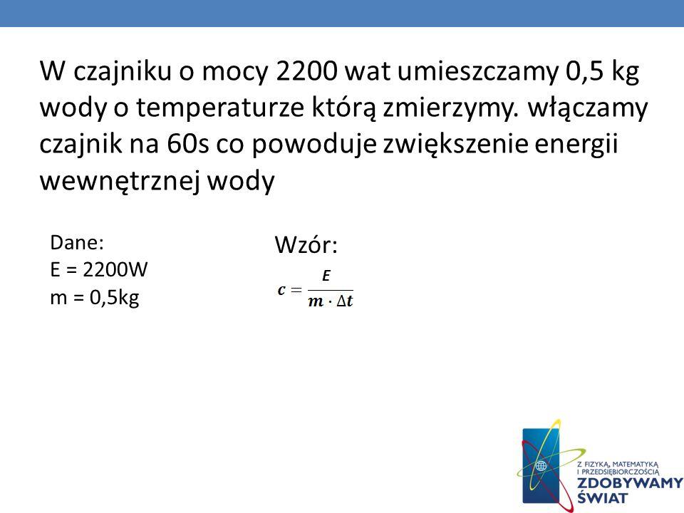 W czajniku o mocy 2200 wat umieszczamy 0,5 kg wody o temperaturze którą zmierzymy. włączamy czajnik na 60s co powoduje zwiększenie energii wewnętrznej