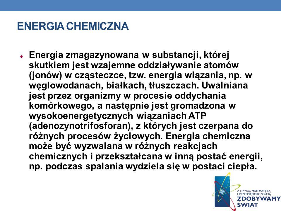 ENERGIA CHEMICZNA Energia zmagazynowana w substancji, której skutkiem jest wzajemne oddziaływanie atomów (jonów) w cząsteczce, tzw. energia wiązania,