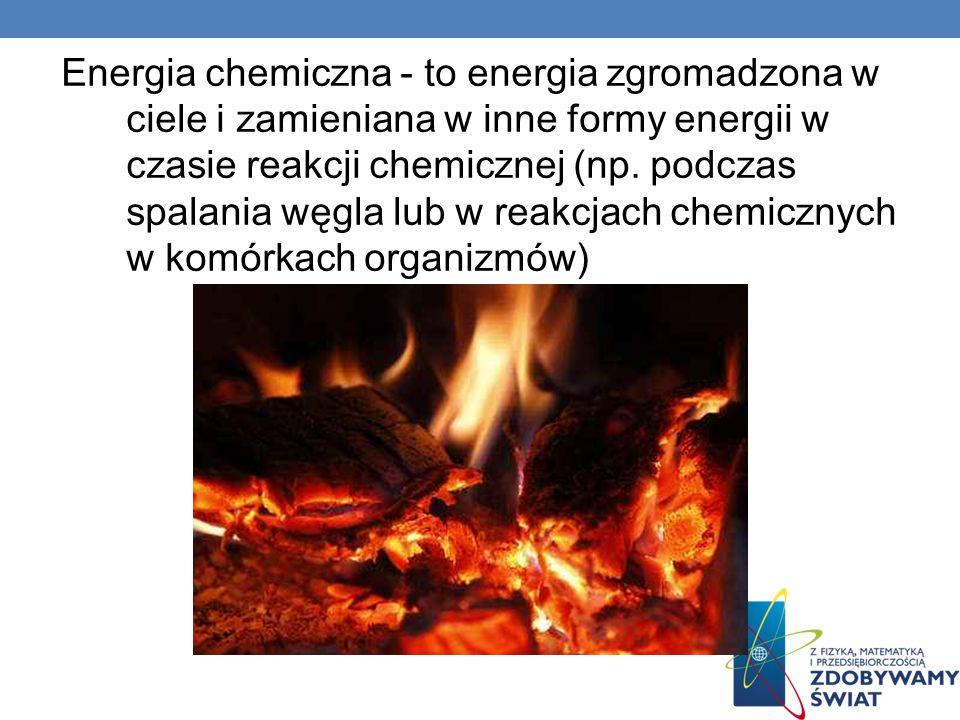 Energia chemiczna - to energia zgromadzona w ciele i zamieniana w inne formy energii w czasie reakcji chemicznej (np. podczas spalania węgla lub w rea