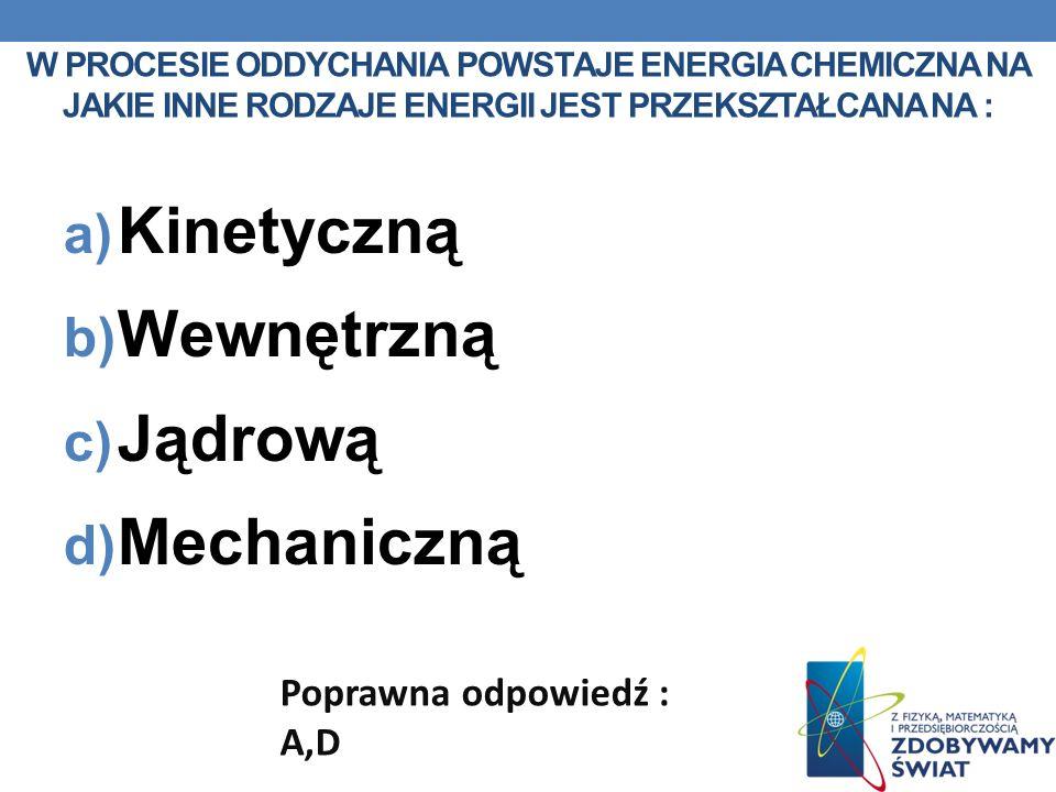 W PROCESIE ODDYCHANIA POWSTAJE ENERGIA CHEMICZNA NA JAKIE INNE RODZAJE ENERGII JEST PRZEKSZTAŁCANA NA : a) Kinetyczną b) Wewnętrzną c) Jądrową d) Mech