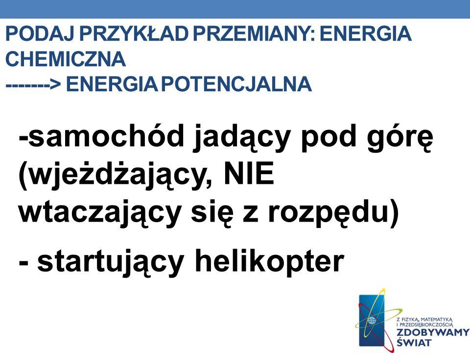 PODAJ PRZYKŁAD PRZEMIANY: ENERGIA CHEMICZNA -------> ENERGIA POTENCJALNA -samochód jadący pod górę (wjeżdżający, NIE wtaczający się z rozpędu) - start
