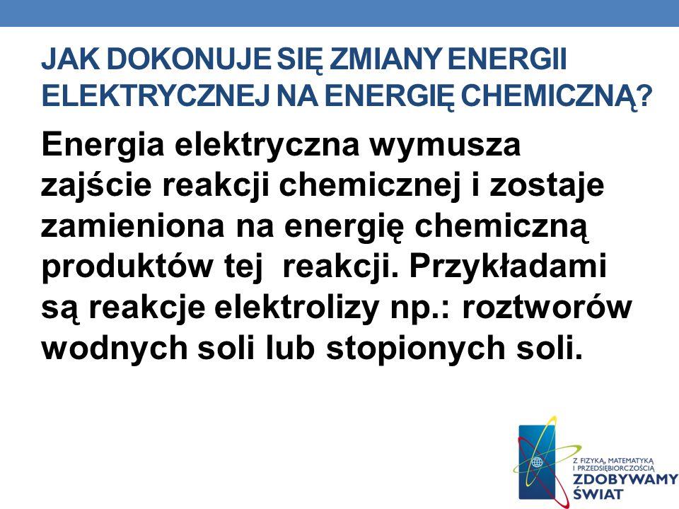 JAK DOKONUJE SIĘ ZMIANY ENERGII ELEKTRYCZNEJ NA ENERGIĘ CHEMICZNĄ? Energia elektryczna wymusza zajście reakcji chemicznej i zostaje zamieniona na ener