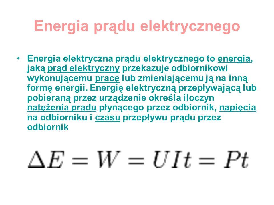 Energia prądu elektrycznego Energia elektryczna prądu elektrycznego to energia, jaką prąd elektryczny przekazuje odbiornikowi wykonującemu pracę lub z