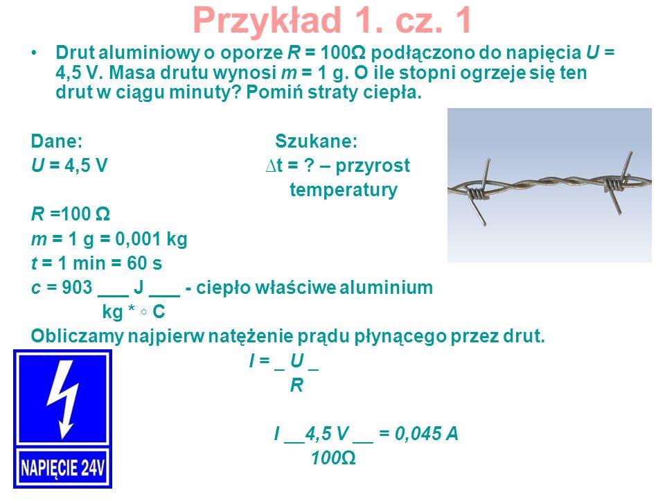 Przykład 1. cz. 1 Drut aluminiowy o oporze R = 100 podłączono do napięcia U = 4,5 V. Masa drutu wynosi m = 1 g. O ile stopni ogrzeje się ten drut w ci