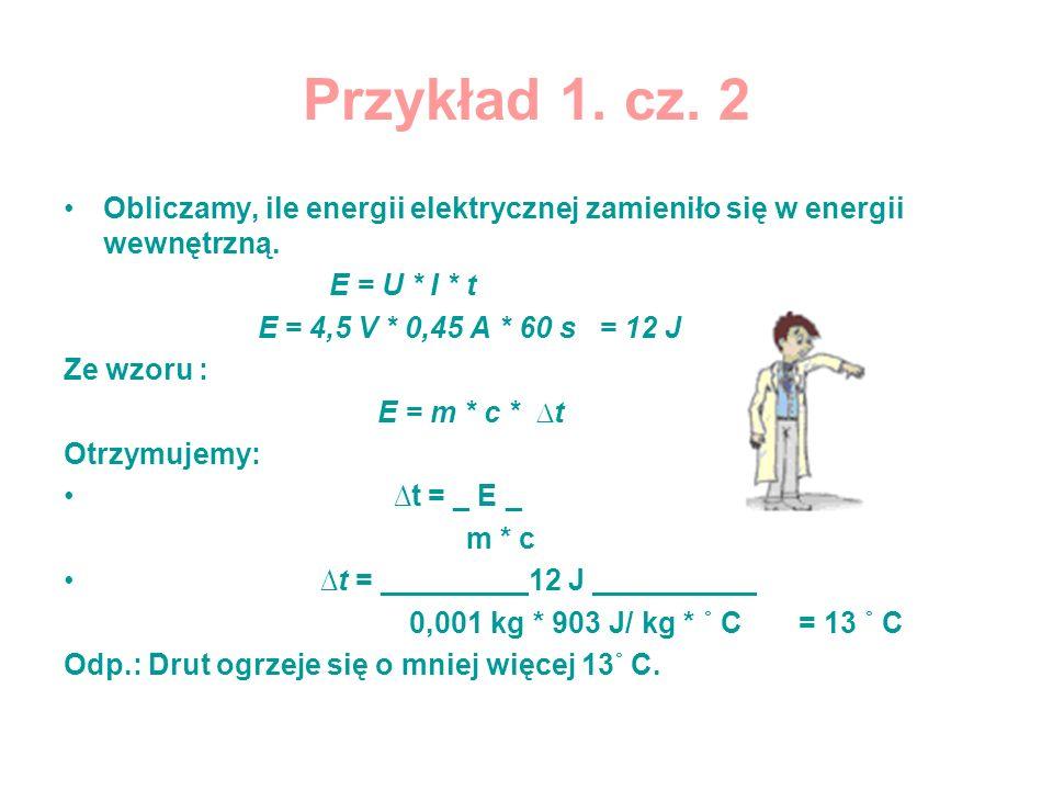 Przykład 1. cz. 2 Obliczamy, ile energii elektrycznej zamieniło się w energii wewnętrzną. E = U * I * t E = 4,5 V * 0,45 A * 60 s = 12 J Ze wzoru : E