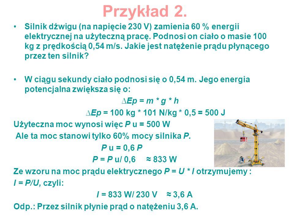 Przykład 2. Silnik dźwigu (na napięcie 230 V) zamienia 60 % energii elektrycznej na użyteczną pracę. Podnosi on ciało o masie 100 kg z prędkością 0,54
