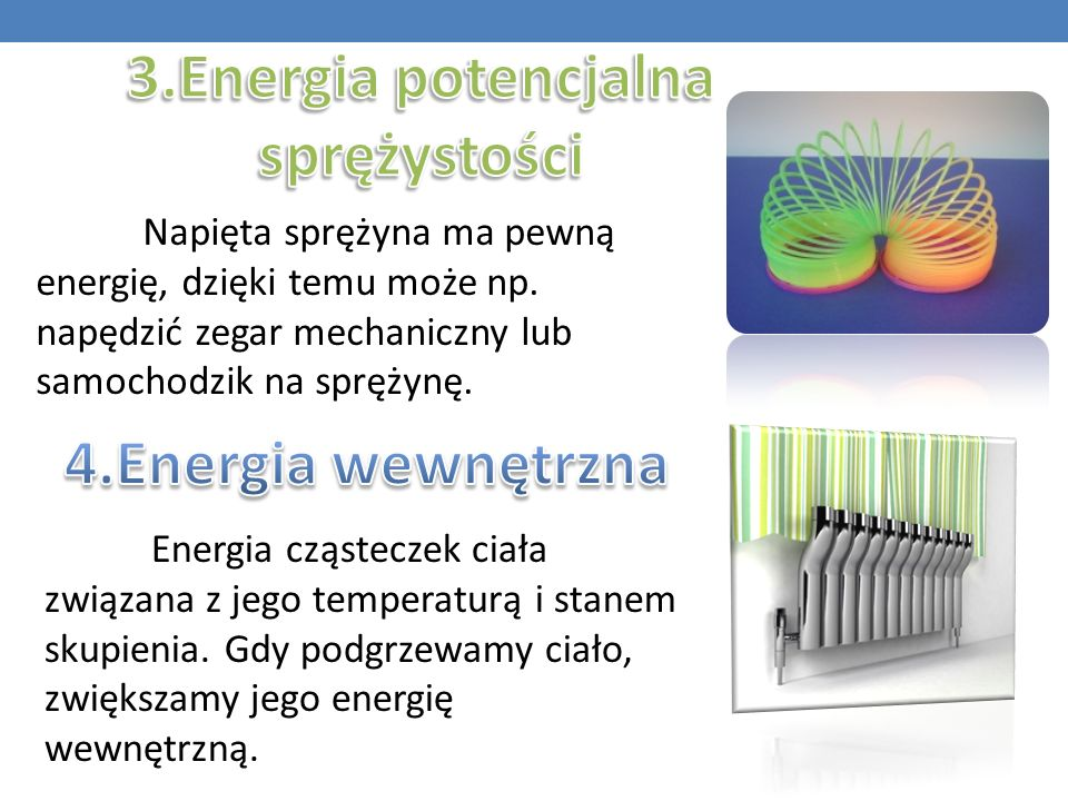 Napięta sprężyna ma pewną energię, dzięki temu może np. napędzić zegar mechaniczny lub samochodzik na sprężynę. Energia cząsteczek ciała związana z je