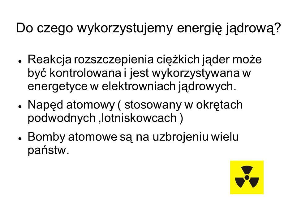 Do czego wykorzystujemy energię jądrową? Reakcja rozszczepienia ciężkich jąder może być kontrolowana i jest wykorzystywana w energetyce w elektrowniac