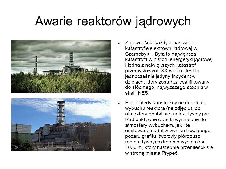 Awarie reaktorów jądrowych Z pewnością każdy z nas wie o katastrofie elektrowni jądrowej w Czarnobylu. Była to największa katastrofa w historii energe