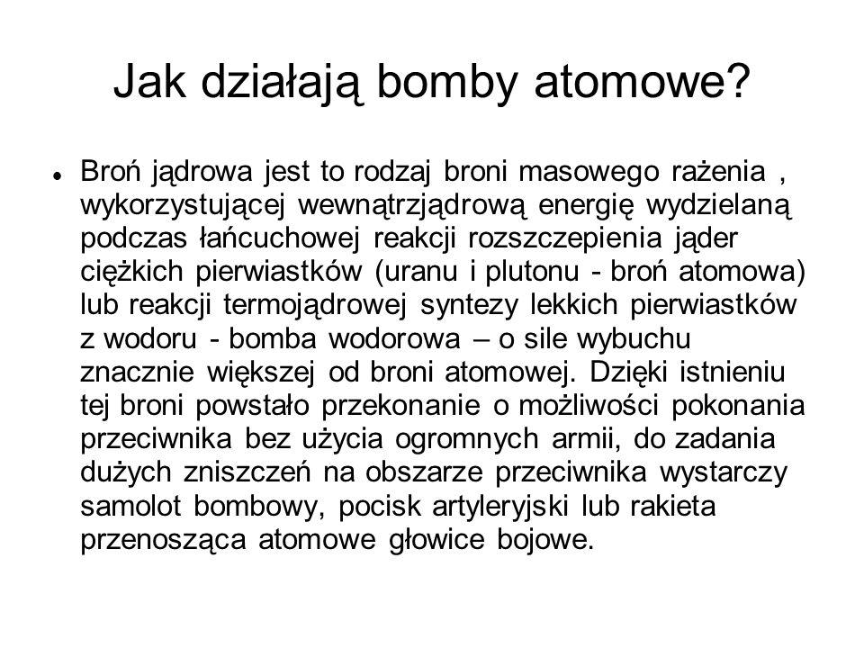 Jak działają bomby atomowe? Broń jądrowa jest to rodzaj broni masowego rażenia, wykorzystującej wewnątrzjądrową energię wydzielaną podczas łańcuchowej