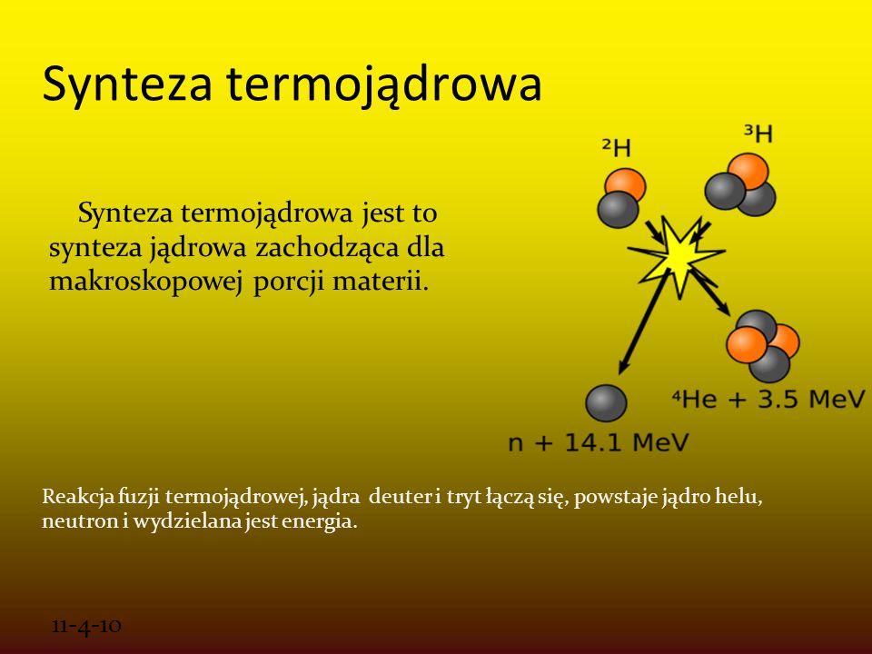 11-4-10 Synteza termojądrowa Synteza termojądrowa jest to synteza jądrowa zachodząca dla makroskopowej porcji materii. Reakcja fuzji termojądrowej, ją
