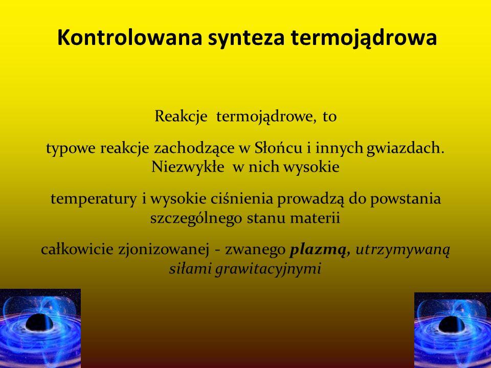 11-4-10 Kontrolowana synteza termojądrowa Reakcje termojądrowe, to typowe reakcje zachodzące w Słońcu i innych gwiazdach. Niezwykłe w nich wysokie tem