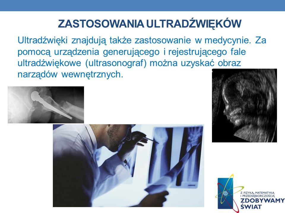 ZASTOSOWANIA ULTRADŹWIĘKÓW Ultradźwięki znajdują także zastosowanie w medycynie. Za pomocą urządzenia generującego i rejestrującego fale ultradźwiękow