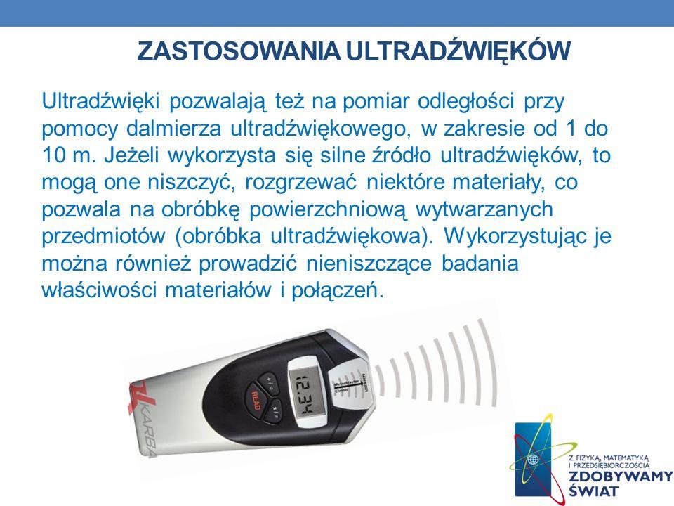 ZASTOSOWANIA ULTRADŹWIĘKÓW Ultradźwięki pozwalają też na pomiar odległości przy pomocy dalmierza ultradźwiękowego, w zakresie od 1 do 10 m. Jeżeli wyk