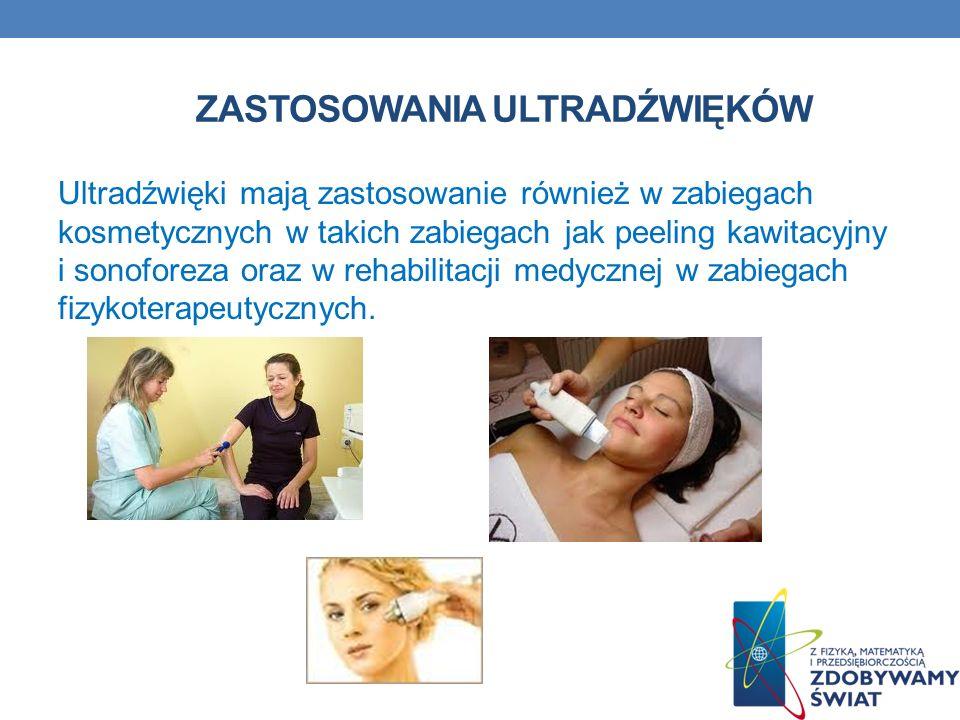ZASTOSOWANIA ULTRADŹWIĘKÓW Ultradźwięki mają zastosowanie również w zabiegach kosmetycznych w takich zabiegach jak peeling kawitacyjny i sonoforeza or