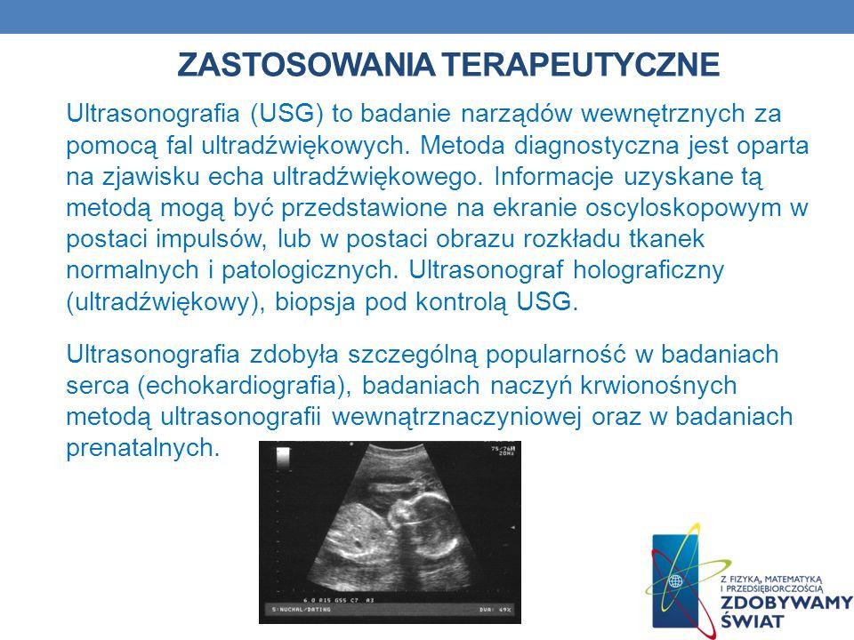 ZASTOSOWANIA TERAPEUTYCZNE Ultrasonografia (USG) to badanie narządów wewnętrznych za pomocą fal ultradźwiękowych. Metoda diagnostyczna jest oparta na