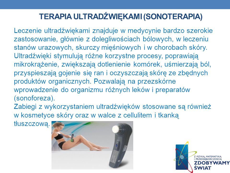 TERAPIA ULTRADŹWIĘKAMI (SONOTERAPIA) Leczenie ultradźwiękami znajduje w medycynie bardzo szerokie zastosowanie, głównie z dolegliwościach bólowych, w