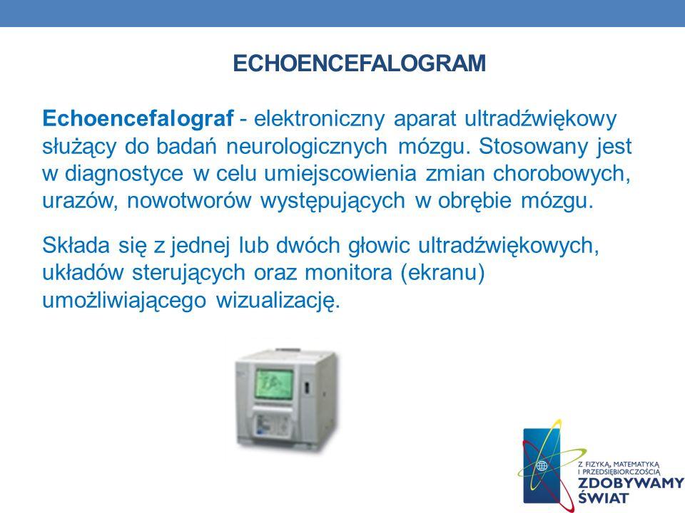 ECHOENCEFALOGRAM Echoencefalograf - elektroniczny aparat ultradźwiękowy służący do badań neurologicznych mózgu. Stosowany jest w diagnostyce w celu um