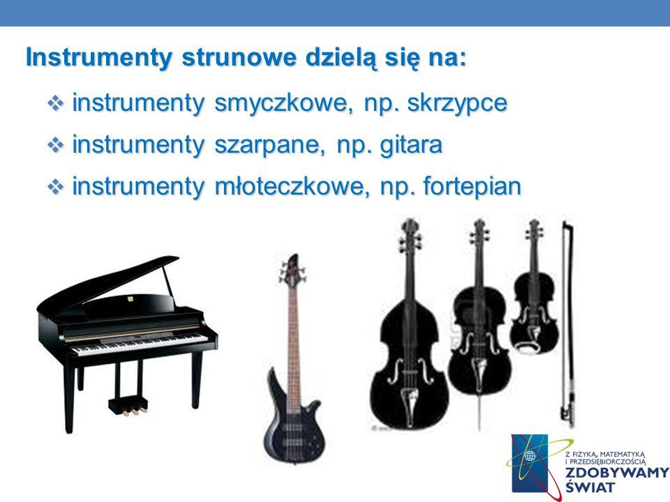 Instrumenty strunowe dzielą się na: instrumenty smyczkowe, np. skrzypce instrumenty smyczkowe, np. skrzypce instrumenty szarpane, np. gitara instrumen