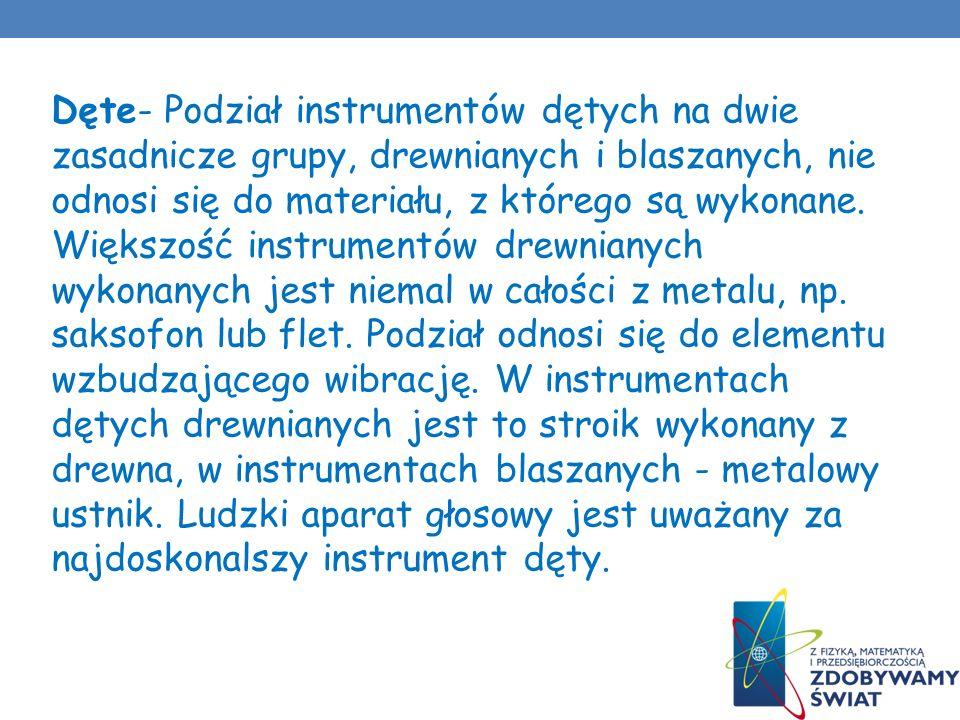 Dęte- Podział instrumentów dętych na dwie zasadnicze grupy, drewnianych i blaszanych, nie odnosi się do materiału, z którego są wykonane. Większość in
