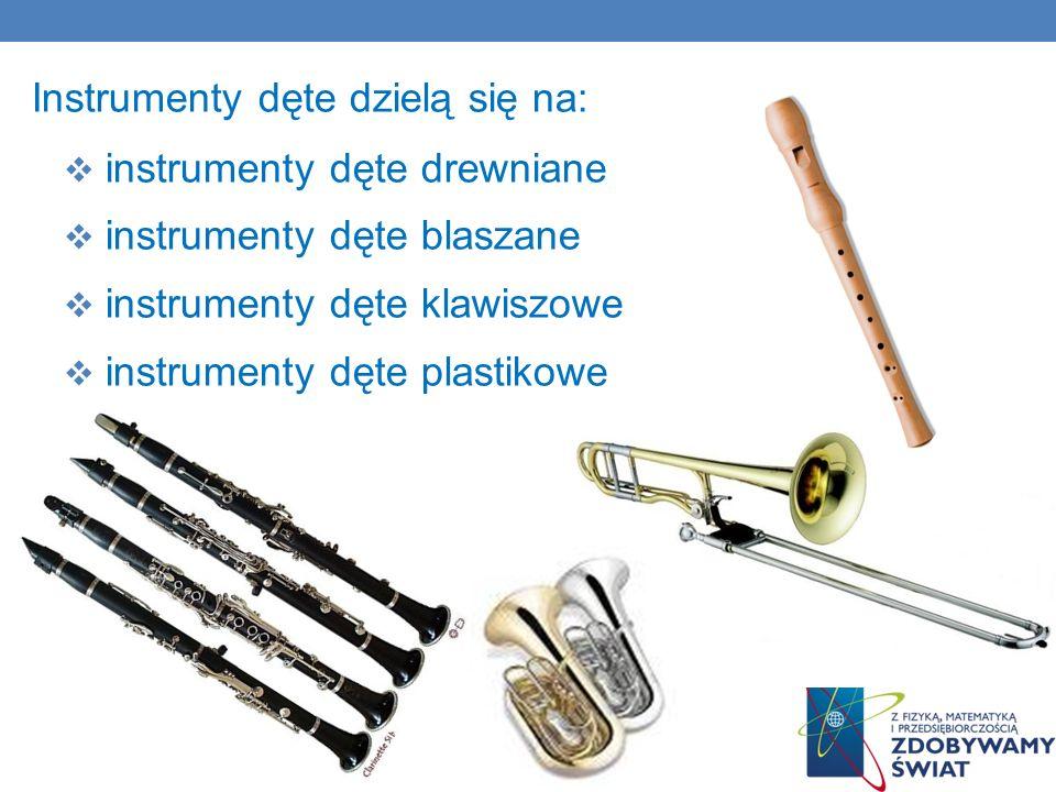 Instrumenty dęte dzielą się na: instrumenty dęte drewniane instrumenty dęte blaszane instrumenty dęte klawiszowe instrumenty dęte plastikowe