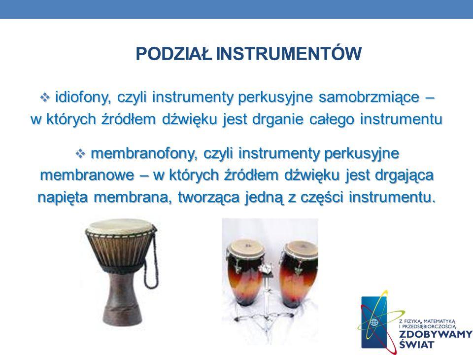 PODZIAŁ INSTRUMENTÓW idiofony, czyli instrumenty perkusyjne samobrzmiące – w których źródłem dźwięku jest drganie całego instrumentu idiofony, czyli i