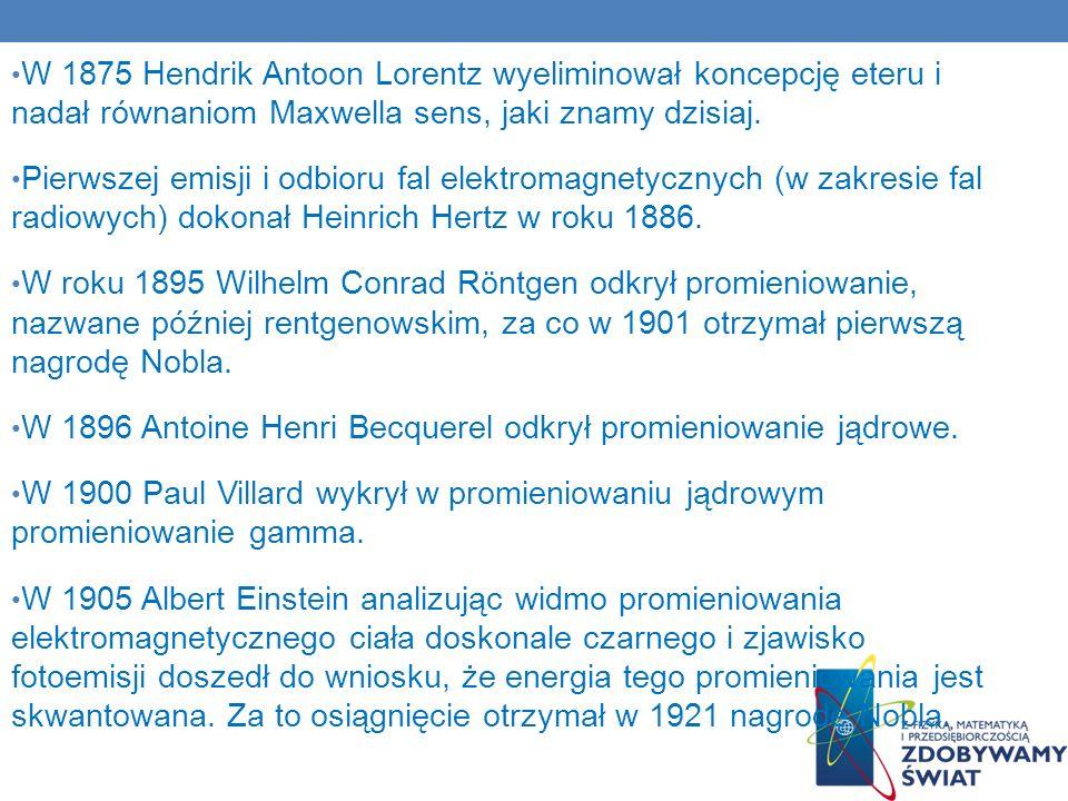 W 1875 Hendrik Antoon Lorentz wyeliminował koncepcję eteru i nadał równaniom Maxwella sens, jaki znamy dzisiaj. Pierwszej emisji i odbioru fal elektro