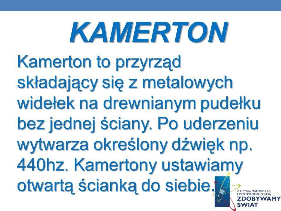 KAMERTON Kamerton to przyrząd składający się z metalowych widełek na drewnianym pudełku bez jednej ściany. Po uderzeniu wytwarza określony dźwięk np.