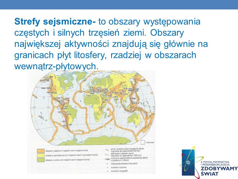 Strefy sejsmiczne- to obszary występowania częstych i silnych trzęsień ziemi. Obszary największej aktywności znajdują się głównie na granicach płyt li
