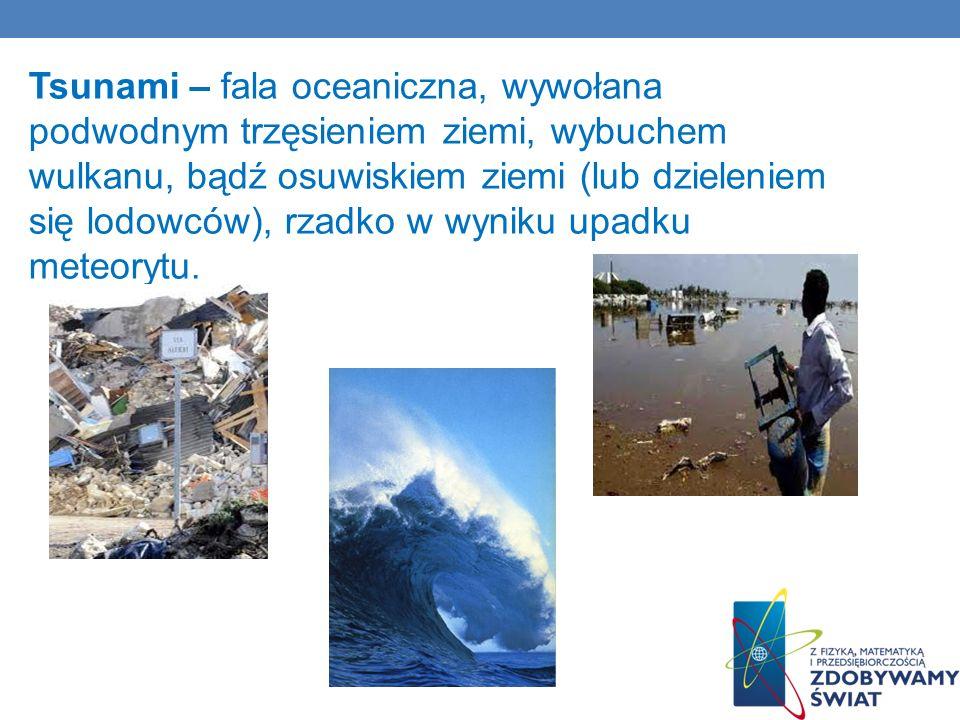 Tsunami – fala oceaniczna, wywołana podwodnym trzęsieniem ziemi, wybuchem wulkanu, bądź osuwiskiem ziemi (lub dzieleniem się lodowców), rzadko w wynik