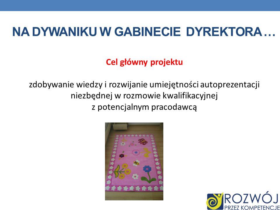NA DYWANIKU W GABINECIE DYREKTORA … Cel główny projektu zdobywanie wiedzy i rozwijanie umiejętności autoprezentacji niezbędnej w rozmowie kwalifikacyjnej z potencjalnym pracodawcą