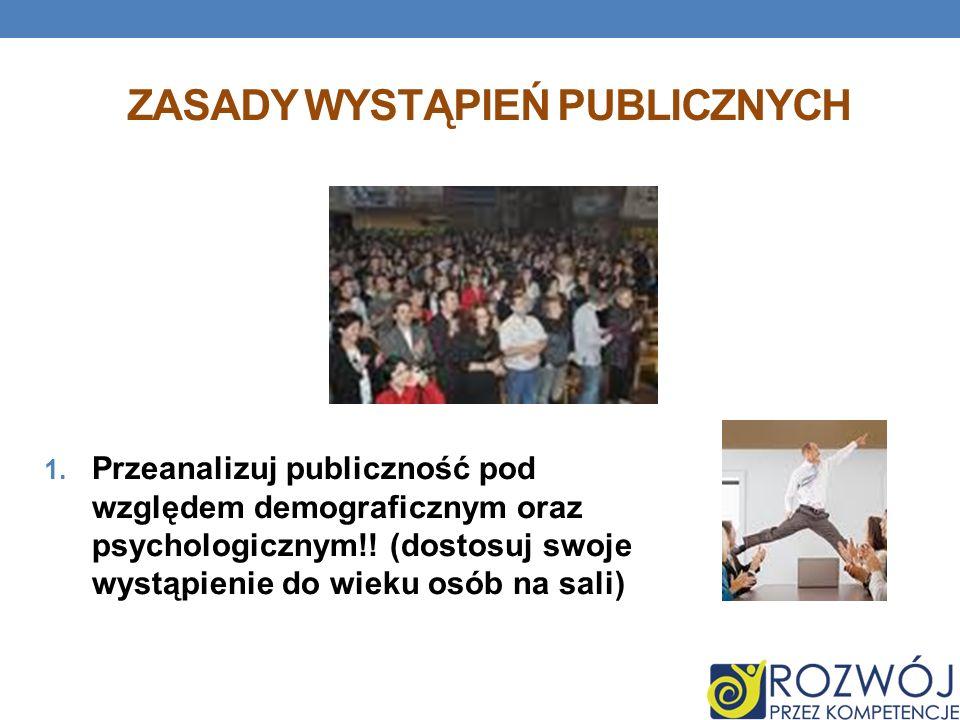 ZASADY WYSTĄPIEŃ PUBLICZNYCH 1. Przeanalizuj publiczność pod względem demograficznym oraz psychologicznym!! (dostosuj swoje wystąpienie do wieku osób