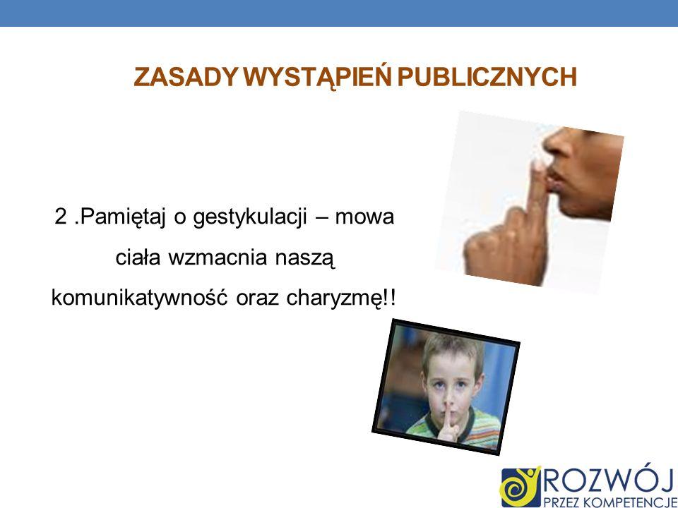 ZASADY WYSTĄPIEŃ PUBLICZNYCH 2.Pamiętaj o gestykulacji – mowa ciała wzmacnia naszą komunikatywność oraz charyzmę!!