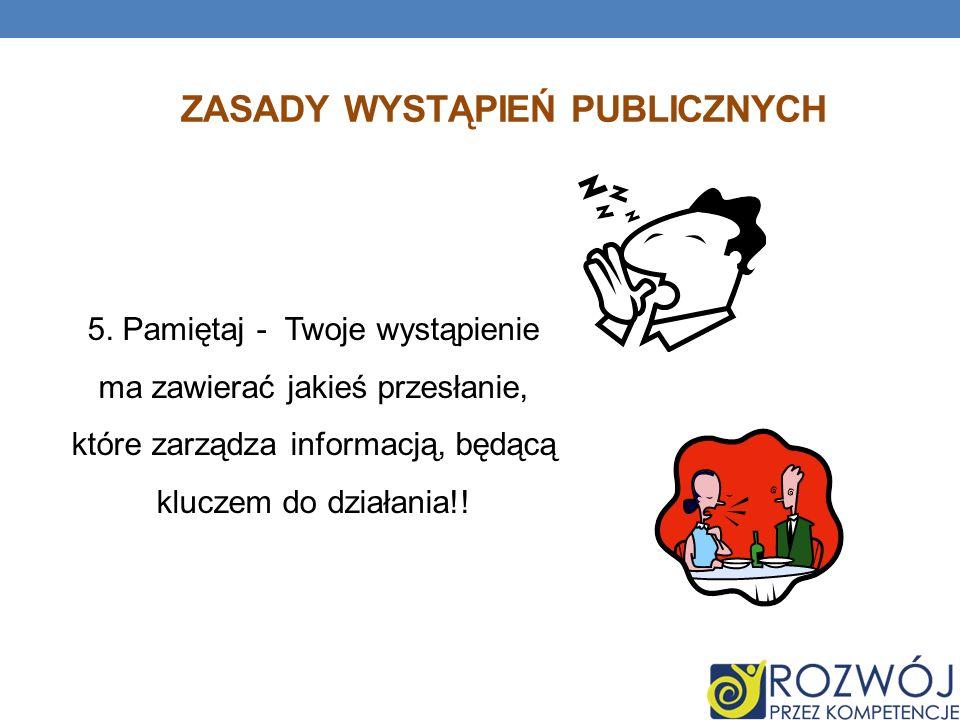 ZASADY WYSTĄPIEŃ PUBLICZNYCH 5. Pamiętaj - Twoje wystąpienie ma zawierać jakieś przesłanie, które zarządza informacją, będącą kluczem do działania!!