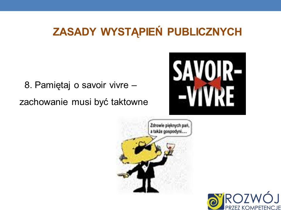ZASADY WYSTĄPIEŃ PUBLICZNYCH 8. Pamiętaj o savoir vivre – zachowanie musi być taktowne