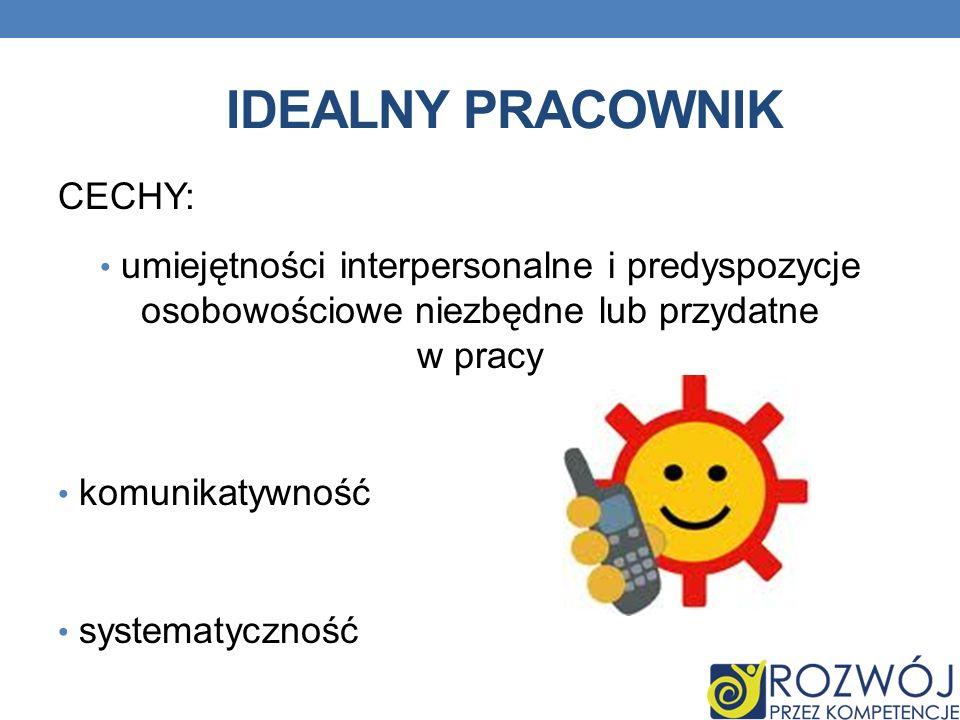 IDEALNY PRACOWNIK CECHY: umiejętności interpersonalne i predyspozycje osobowościowe niezbędne lub przydatne w pracy komunikatywność systematyczność