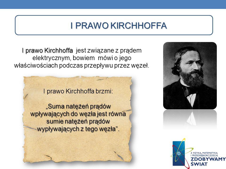 I PRAWO KIRCHHOFFA I prawo Kirchhoffa I prawo Kirchhoffa jest związane z prądem elektrycznym, bowiem mówi o jego właściwościach podczas przepływu prze