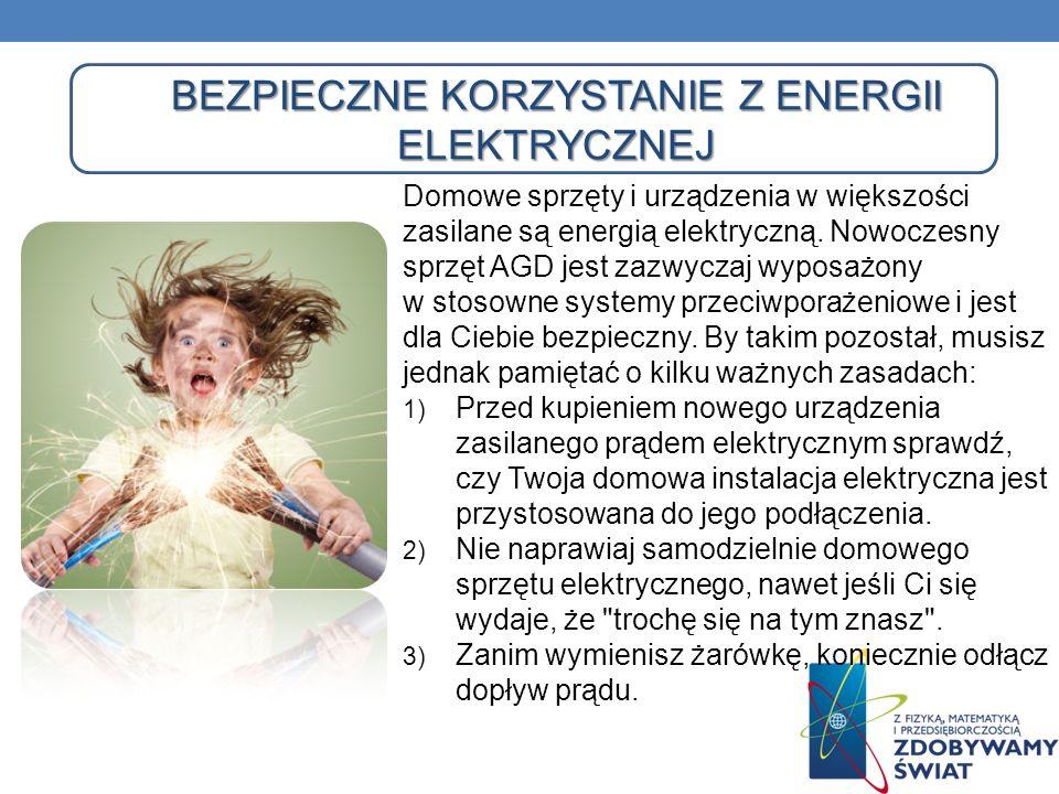 BEZPIECZNE KORZYSTANIE Z ENERGII ELEKTRYCZNEJ Domowe sprzęty i urządzenia w większości zasilane są energią elektryczną. Nowoczesny sprzęt AGD jest zaz
