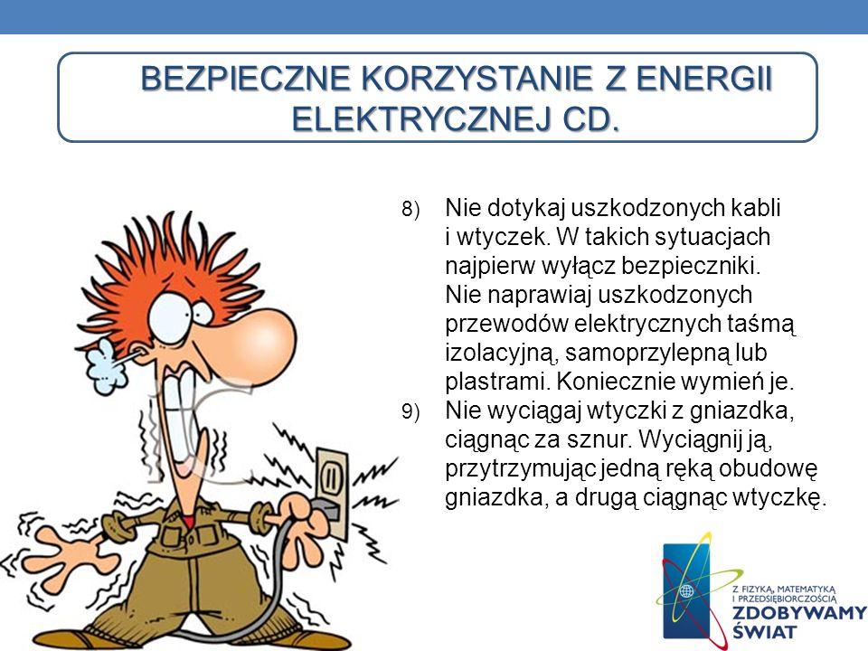BEZPIECZNE KORZYSTANIE Z ENERGII ELEKTRYCZNEJ CD. 8) Nie dotykaj uszkodzonych kabli i wtyczek. W takich sytuacjach najpierw wyłącz bezpieczniki. Nie n